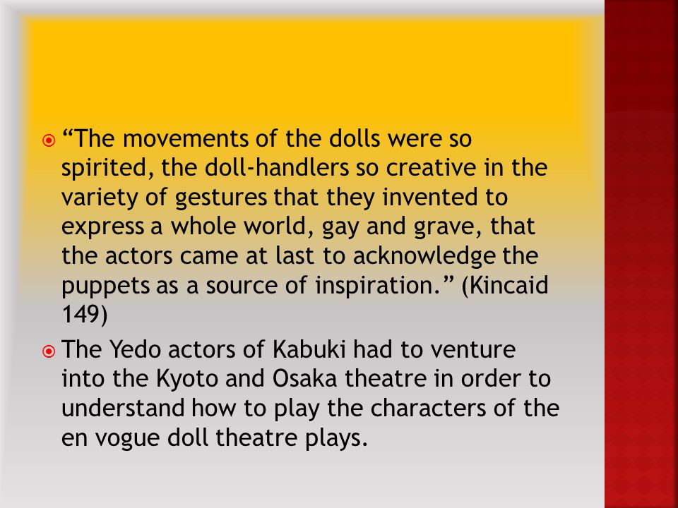  The movements of the dolls were so spirited, the doll-handlers so creative in the variety of gestures that they invented to express a whole world, gay and grave, that the actors came at last to acknowledge the puppets as a source of inspiration. (Kincaid 149)  The Yedo actors of Kabuki had to venture into the Kyoto and Osaka theatre in order to understand how to play the characters of the en vogue doll theatre plays.