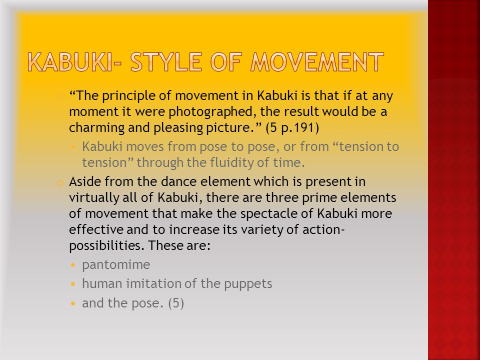 The principle of movement in Kabuki is that if at any moment it were photographed, the result would be a charming and pleasing picture. (5 p.191) Kabuki moves from pose to pose, or from tension to tension through the fluidity of time.