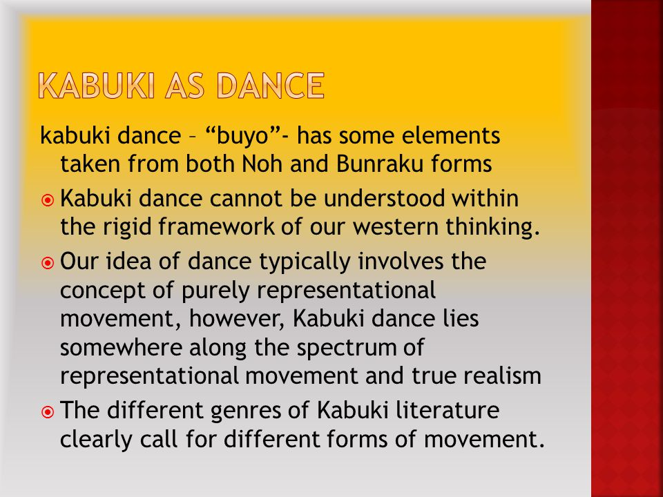 kabuki dance – buyo - has some elements taken from both Noh and Bunraku forms  Kabuki dance cannot be understood within the rigid framework of our western thinking.
