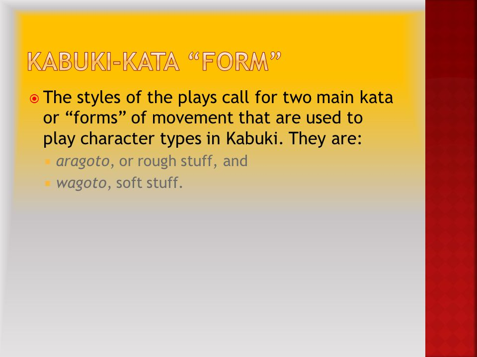  The styles of the plays call for two main kata or forms of movement that are used to play character types in Kabuki.