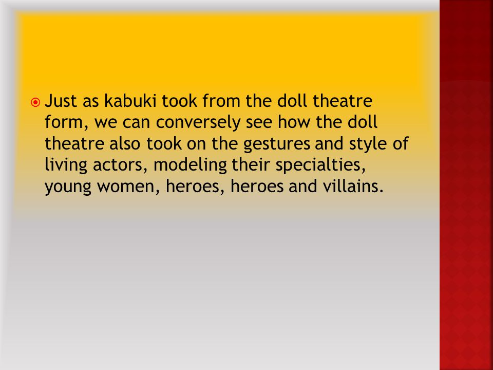  Just as kabuki took from the doll theatre form, we can conversely see how the doll theatre also took on the gestures and style of living actors, modeling their specialties, young women, heroes, heroes and villains.