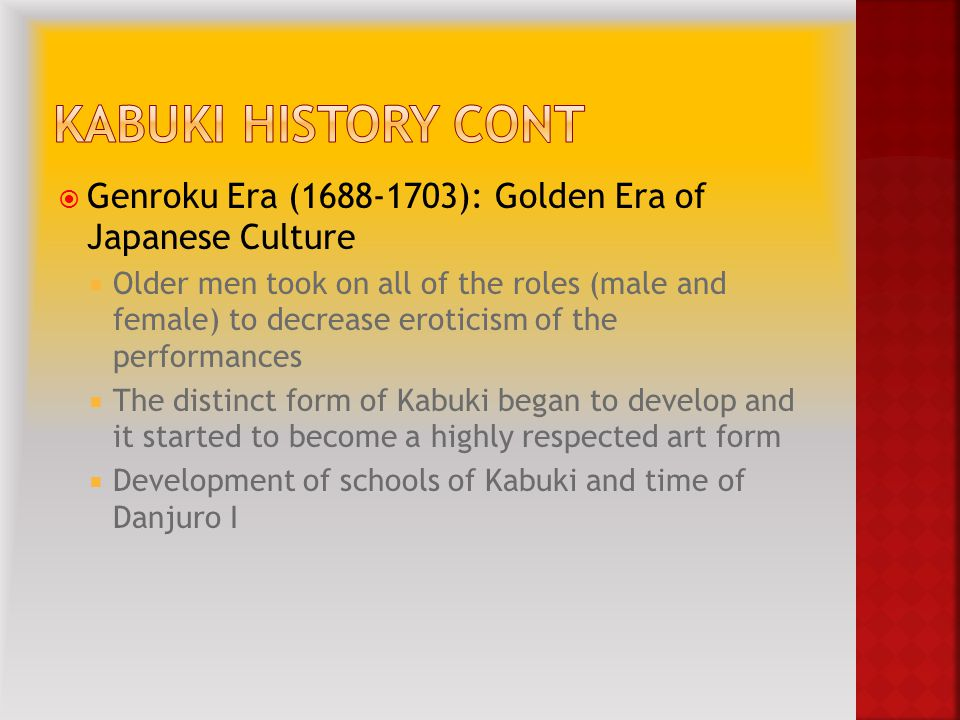  Genroku Era (1688-1703): Golden Era of Japanese Culture  Older men took on all of the roles (male and female) to decrease eroticism of the performances  The distinct form of Kabuki began to develop and it started to become a highly respected art form  Development of schools of Kabuki and time of Danjuro I