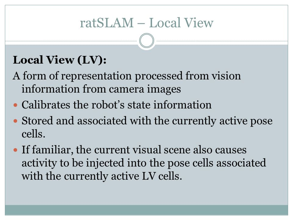 ratSLAM – Local View Local View (LV): A form of representation processed from vision information from camera images Calibrates the robot's state information Stored and associated with the currently active pose cells.
