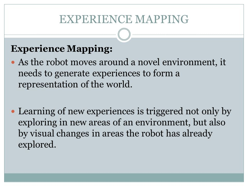 EXPERIENCE MAPPING Experience Mapping: As the robot moves around a novel environment, it needs to generate experiences to form a representation of the world.