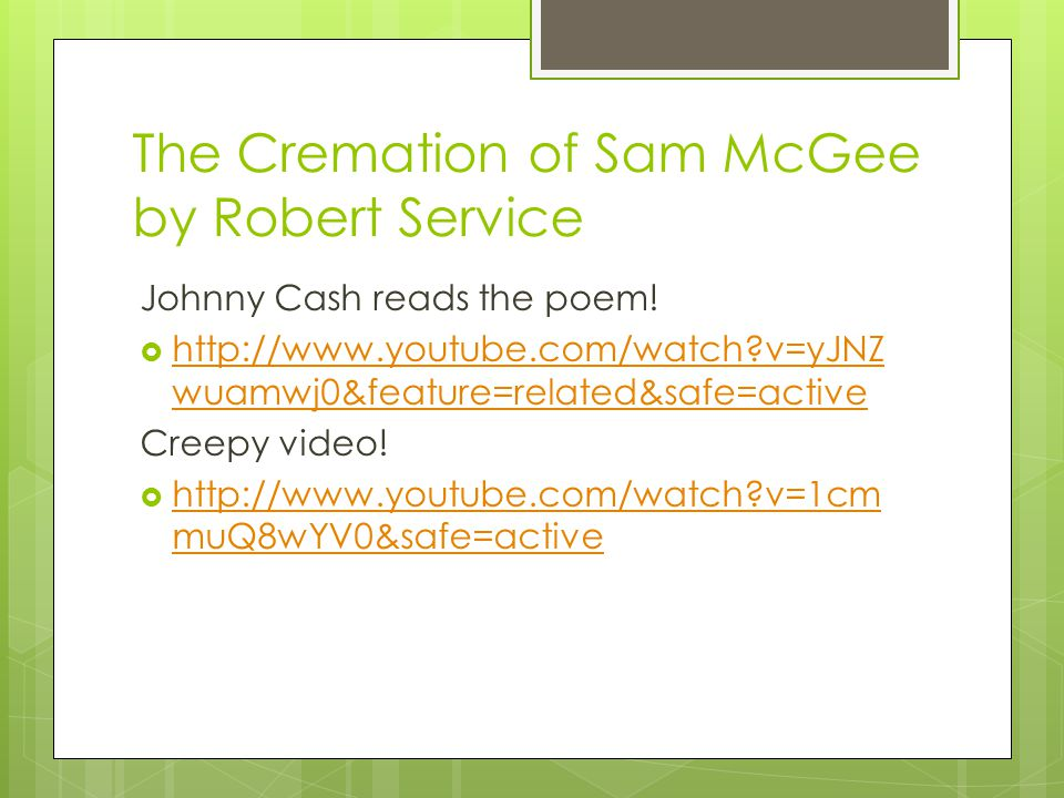 The Cremation of Sam McGee by Robert Service Johnny Cash reads the poem!  http://www.youtube.com/watch?v=yJNZ wuamwj0&feature=related&safe=active htt