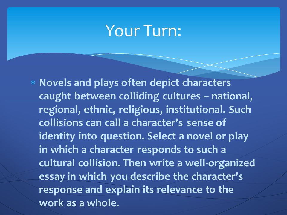  Novels and plays often depict characters caught between colliding cultures -- national, regional, ethnic, religious, institutional. Such collisions