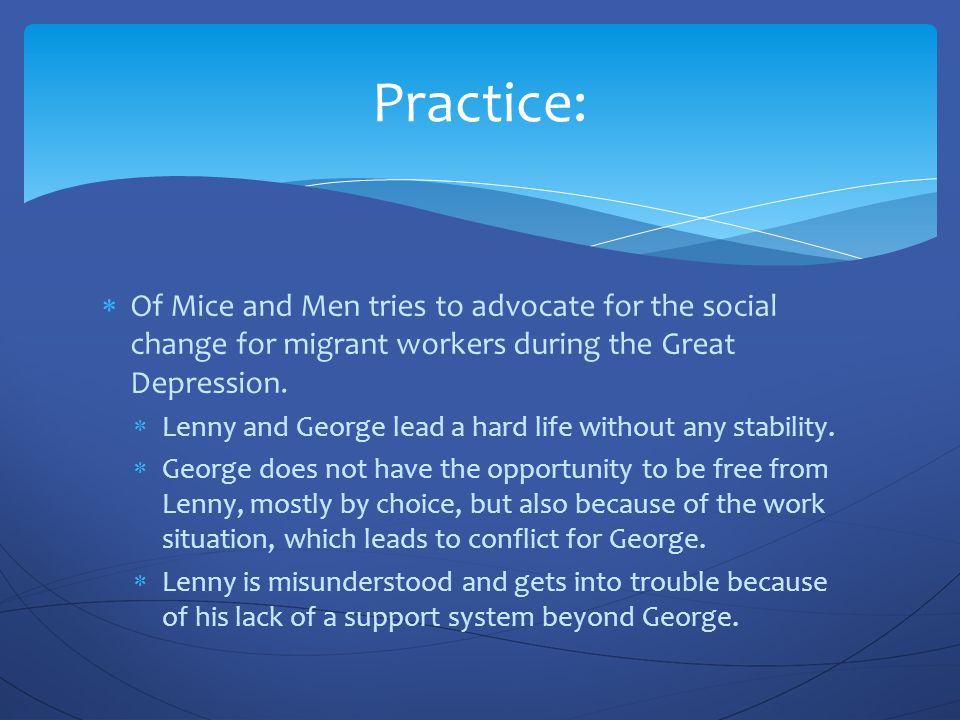  Of Mice and Men tries to advocate for the social change for migrant workers during the Great Depression.  Lenny and George lead a hard life without