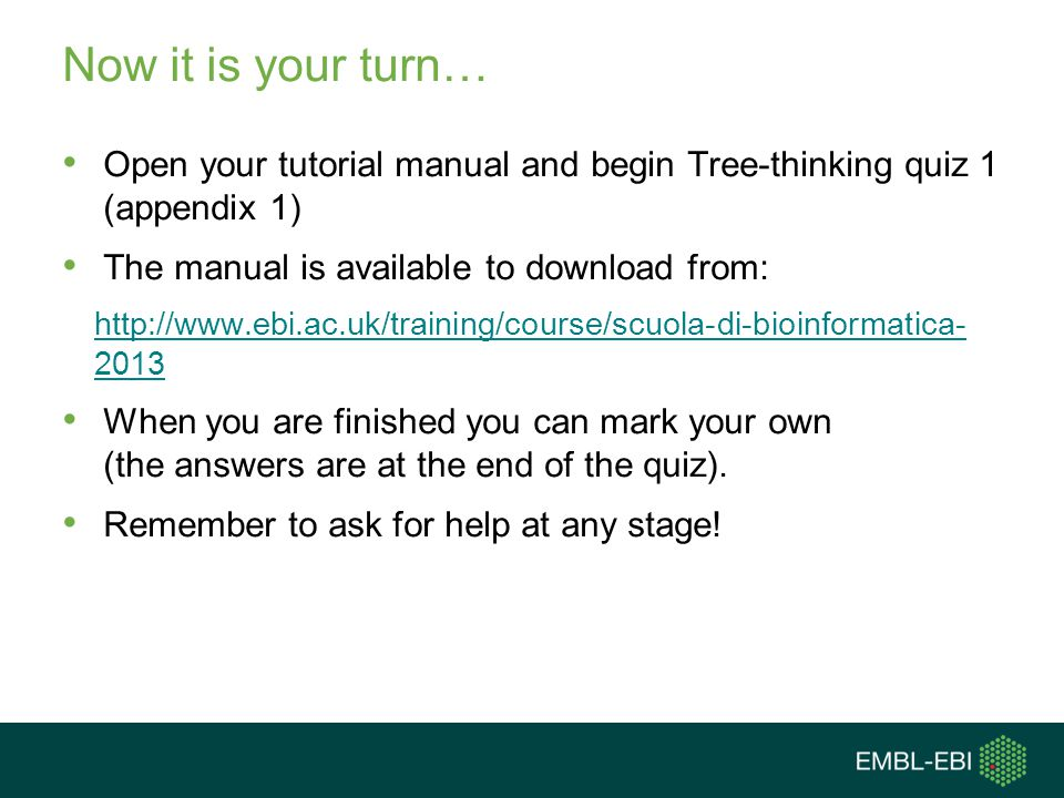 Now it is your turn… Open your tutorial manual and begin Tree-thinking quiz 1 (appendix 1) The manual is available to download from: http://www.ebi.ac