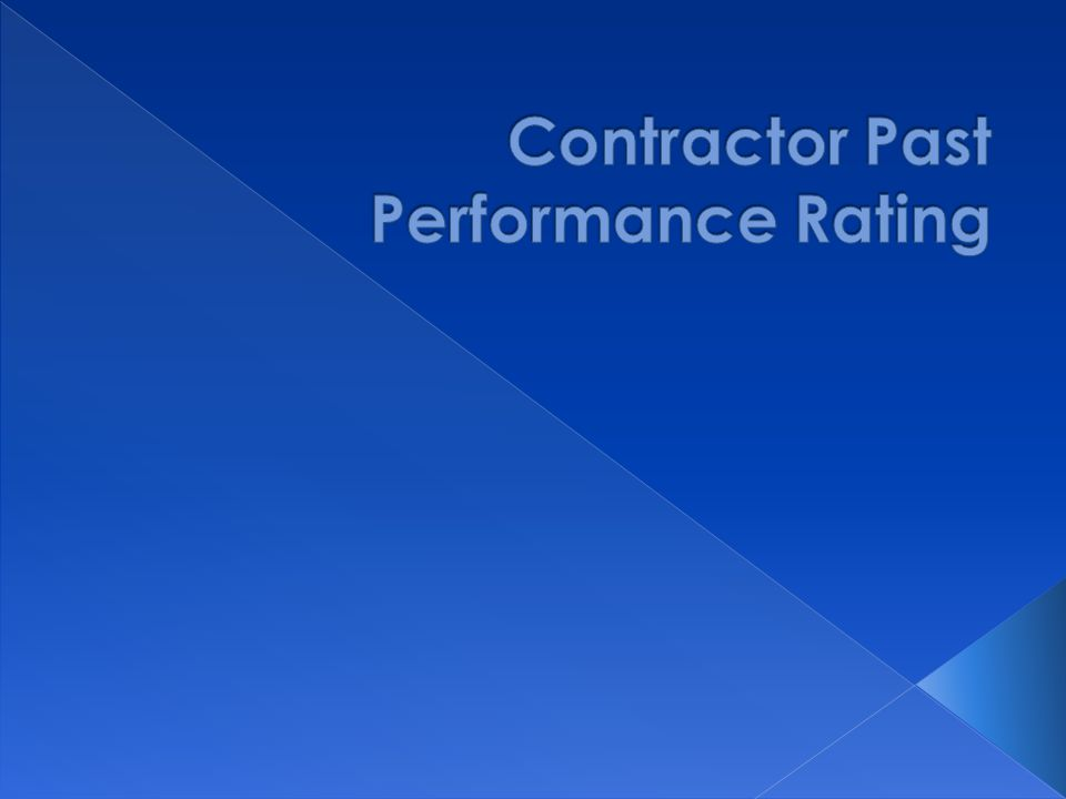  More objective process  Communicate performance issues proactively  Tied to outcomes that are important to Customers  Raise the bar on Contractor's performance  Factor in past performance as part of Low- Bid system (e.g.