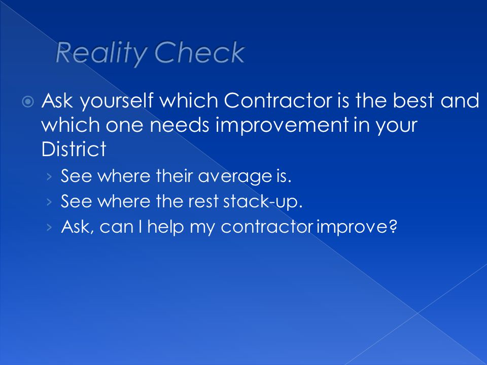  Ask yourself which Contractor is the best and which one needs improvement in your District › See where their average is.