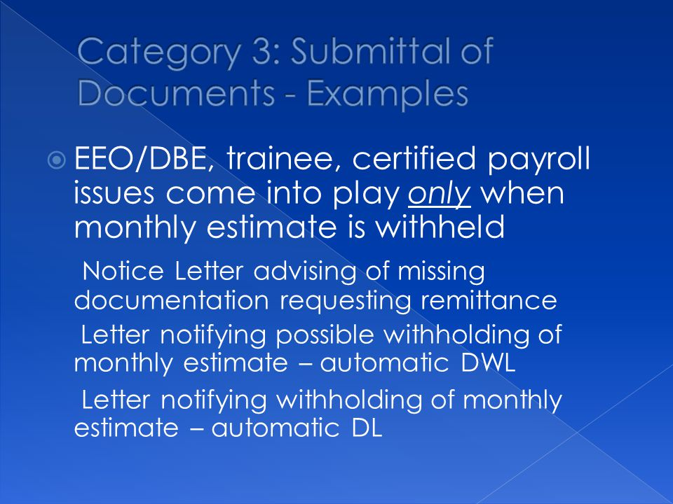  EEO/DBE, trainee, certified payroll issues come into play only when monthly estimate is withheld ­ Notice Letter advising of missing documentation requesting remittance ­ Letter notifying possible withholding of monthly estimate – automatic DWL ­ Letter notifying withholding of monthly estimate – automatic DL