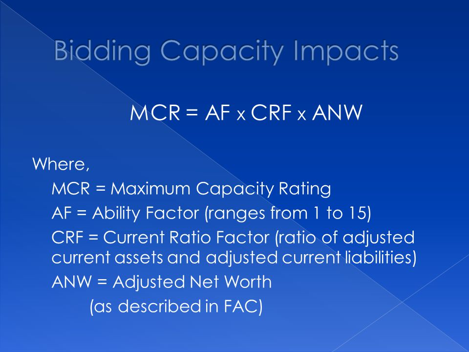 MCR = AF x CRF x ANW Where, MCR = Maximum Capacity Rating AF = Ability Factor (ranges from 1 to 15) CRF = Current Ratio Factor (ratio of adjusted current assets and adjusted current liabilities) ANW = Adjusted Net Worth (as described in FAC)