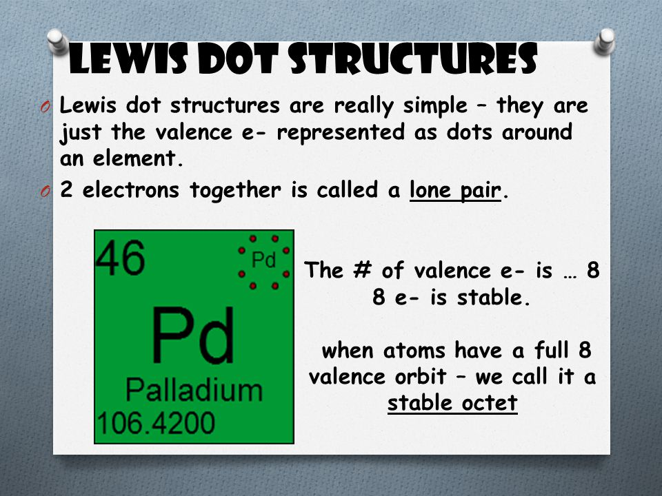 Lewis Dot Structures O Lewis dot structures are really simple – they are just the valence e- represented as dots around an element. O 2 electrons toge