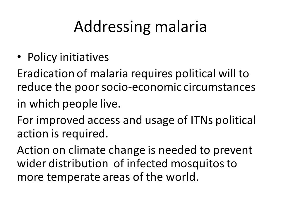 Addressing malaria Policy initiatives Eradication of malaria requires political will to reduce the poor socio-economic circumstances in which people l