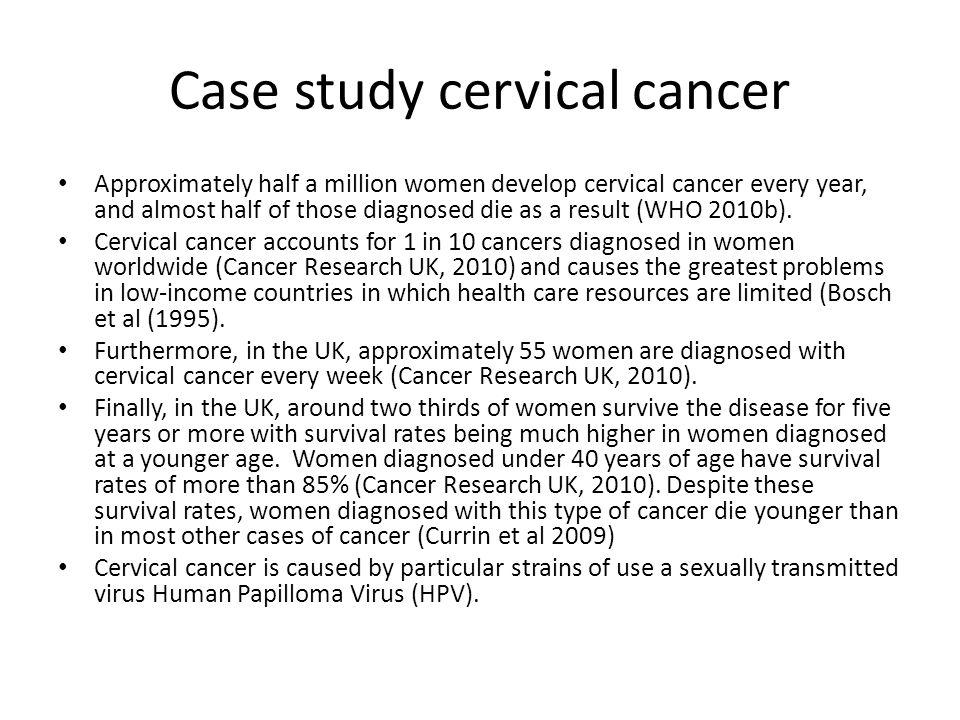 Case study cervical cancer Approximately half a million women develop cervical cancer every year, and almost half of those diagnosed die as a result (WHO 2010b).