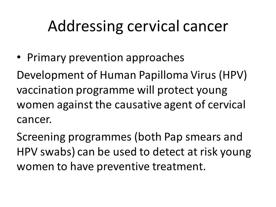 Addressing cervical cancer Primary prevention approaches Development of Human Papilloma Virus (HPV) vaccination programme will protect young women against the causative agent of cervical cancer.