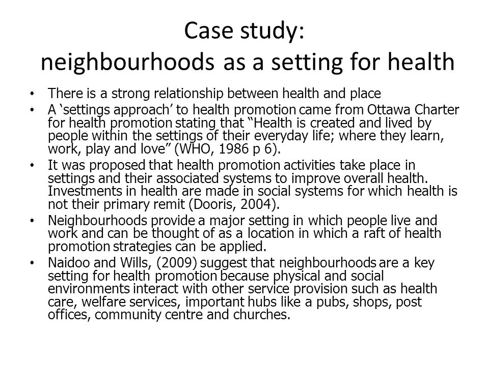 Case study: neighbourhoods as a setting for health There is a strong relationship between health and place A 'settings approach' to health promotion came from Ottawa Charter for health promotion stating that Health is created and lived by people within the settings of their everyday life; where they learn, work, play and love (WHO, 1986 p 6).