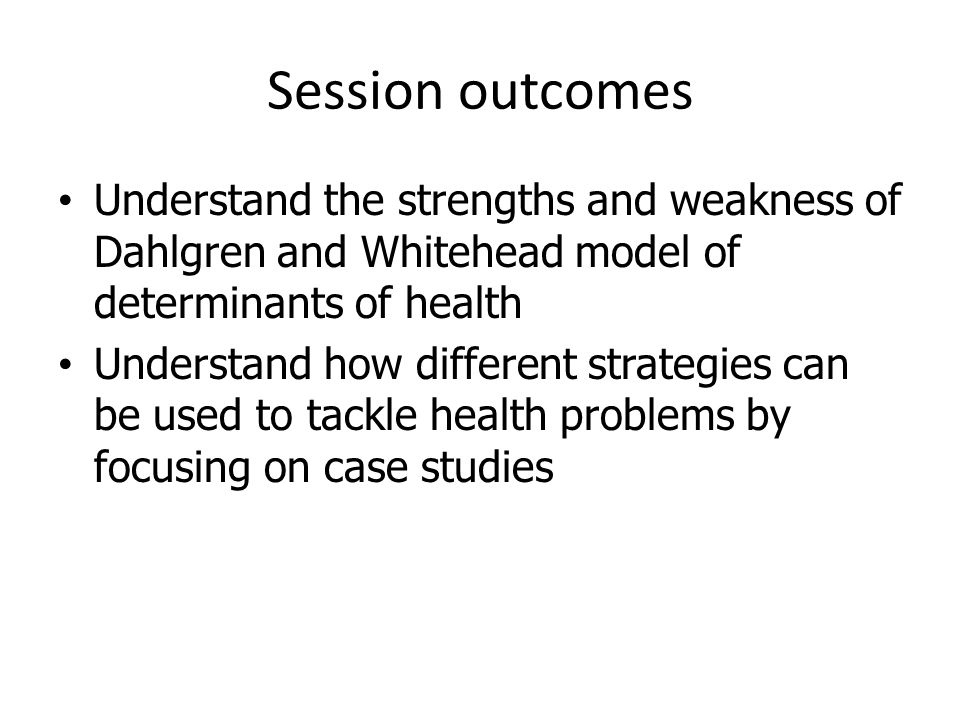 Session outcomes Understand the strengths and weakness of Dahlgren and Whitehead model of determinants of health Understand how different strategies can be used to tackle health problems by focusing on case studies