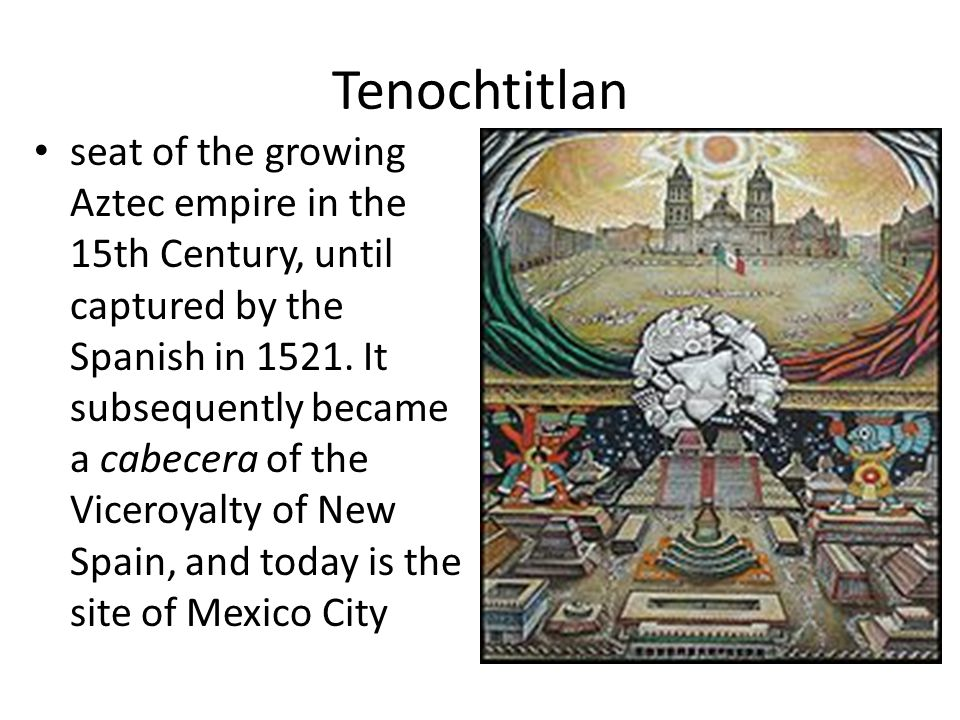 Tenochtitlan seat of the growing Aztec empire in the 15th Century, until captured by the Spanish in 1521.