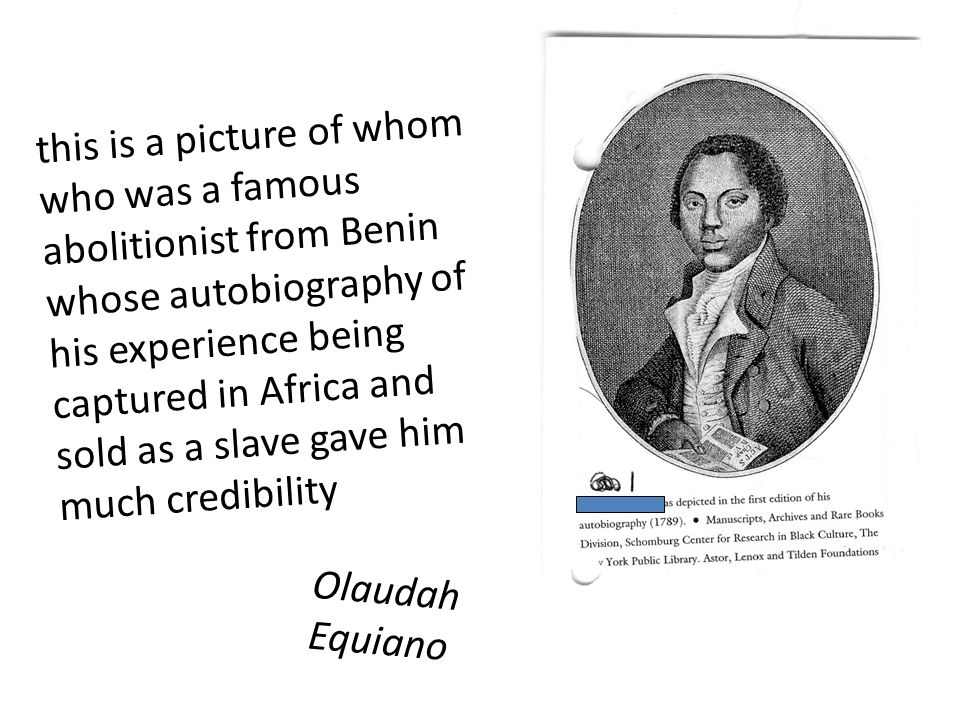 this is a picture of whom who was a famous abolitionist from Benin whose autobiography of his experience being captured in Africa and sold as a slave gave him much credibility Olaudah Equiano