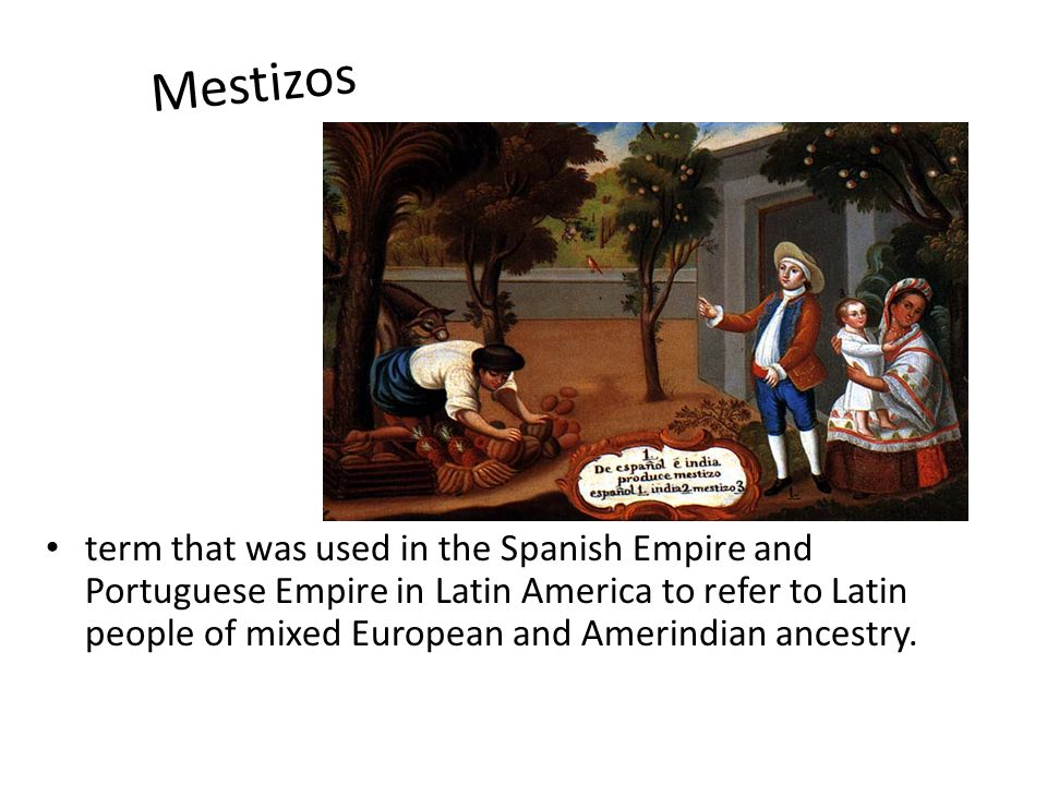 M e s t i z o s term that was used in the Spanish Empire and Portuguese Empire in Latin America to refer to Latin people of mixed European and Amerindian ancestry.