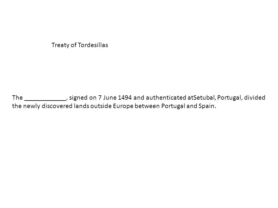 Treaty of Tordesillas The ____________, signed on 7 June 1494 and authenticated atSetubal, Portugal, divided the newly discovered lands outside Europe between Portugal and Spain.