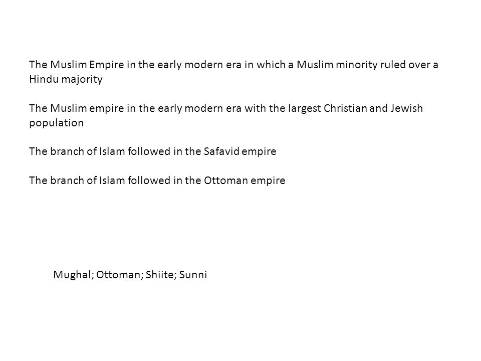 The Muslim Empire in the early modern era in which a Muslim minority ruled over a Hindu majority The Muslim empire in the early modern era with the largest Christian and Jewish population The branch of Islam followed in the Safavid empire The branch of Islam followed in the Ottoman empire Mughal; Ottoman; Shiite; Sunni