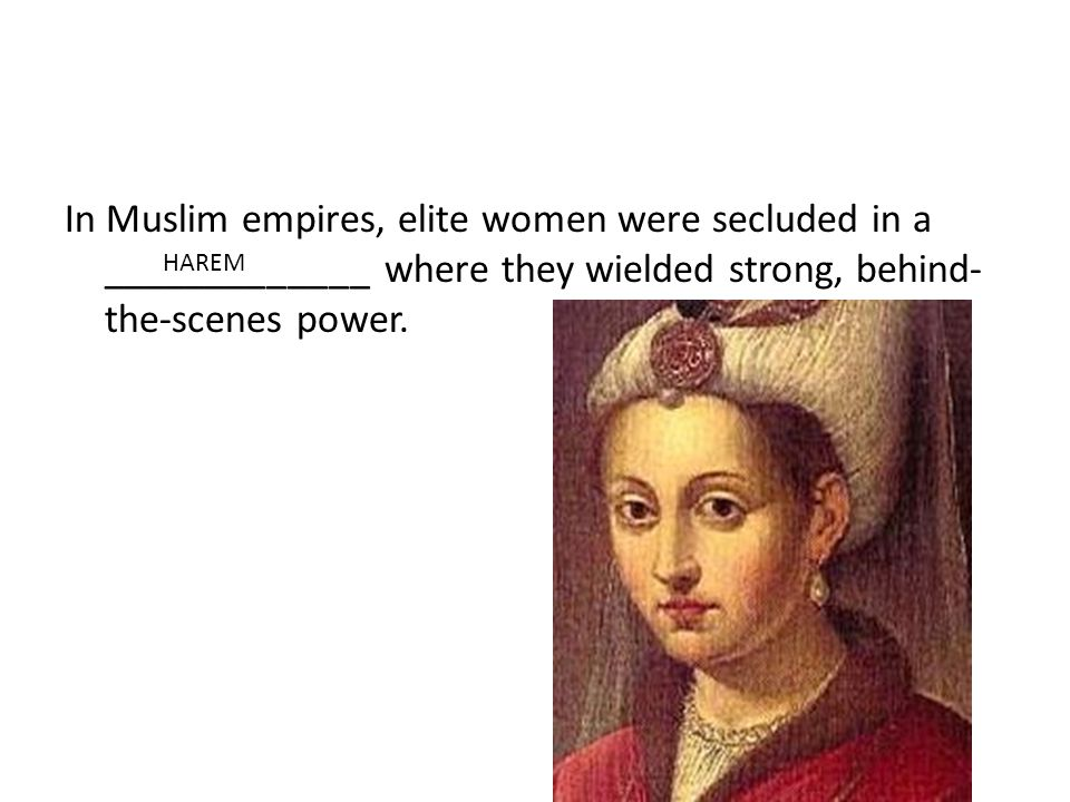 In Muslim empires, elite women were secluded in a _____________ where they wielded strong, behind- the-scenes power.