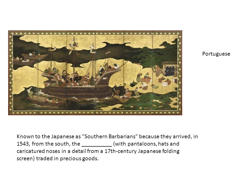Known to the Japanese as Southern Barbarians because they arrived, in 1543, from the south, the __________ (with pantaloons, hats and caricatured noses in a detail from a 17th-century Japanese folding screen) traded in precious goods.