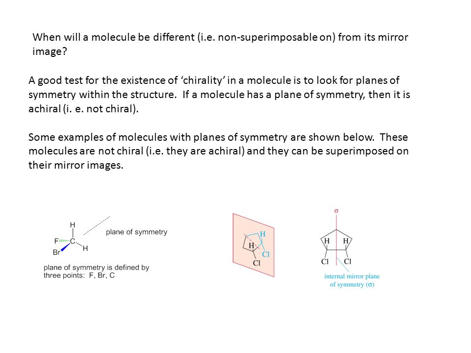 When will a molecule be different (i.e. non-superimposable on) from its mirror image? A good test for the existence of 'chirality' in a molecule is to