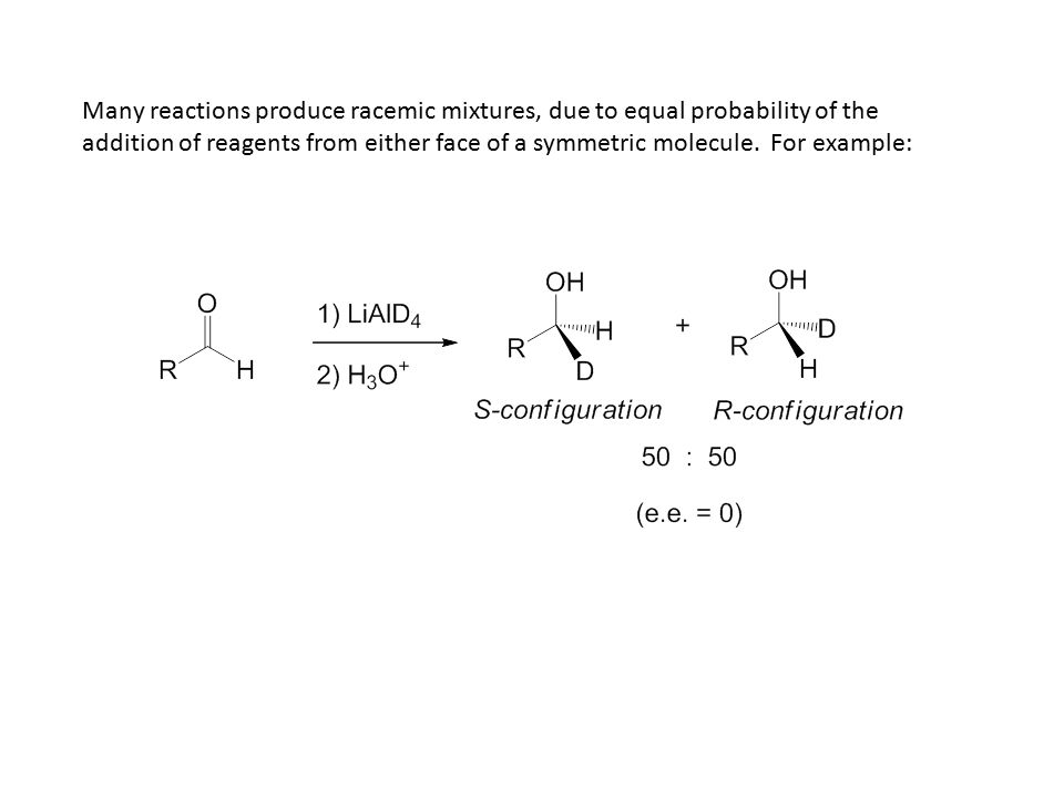 Many reactions produce racemic mixtures, due to equal probability of the addition of reagents from either face of a symmetric molecule. For example: