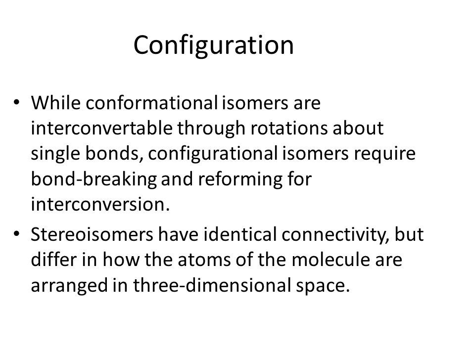 While conformational isomers are interconvertable through rotations about single bonds, configurational isomers require bond-breaking and reforming fo
