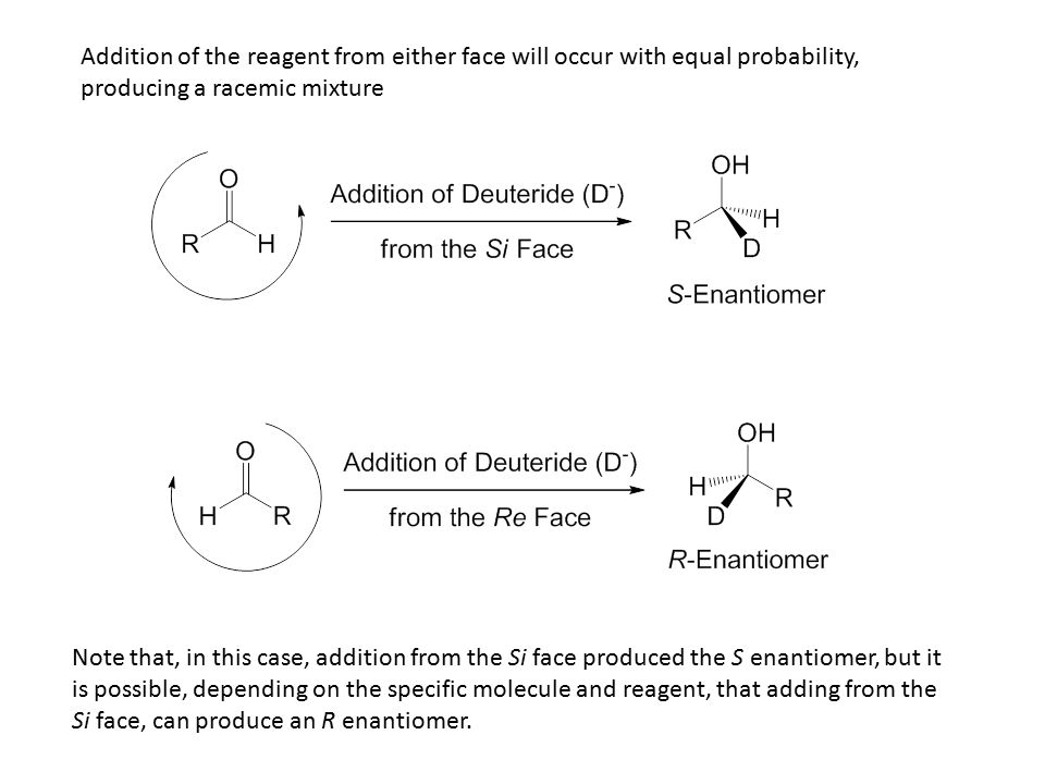 Addition of the reagent from either face will occur with equal probability, producing a racemic mixture Note that, in this case, addition from the Si face produced the S enantiomer, but it is possible, depending on the specific molecule and reagent, that adding from the Si face, can produce an R enantiomer.