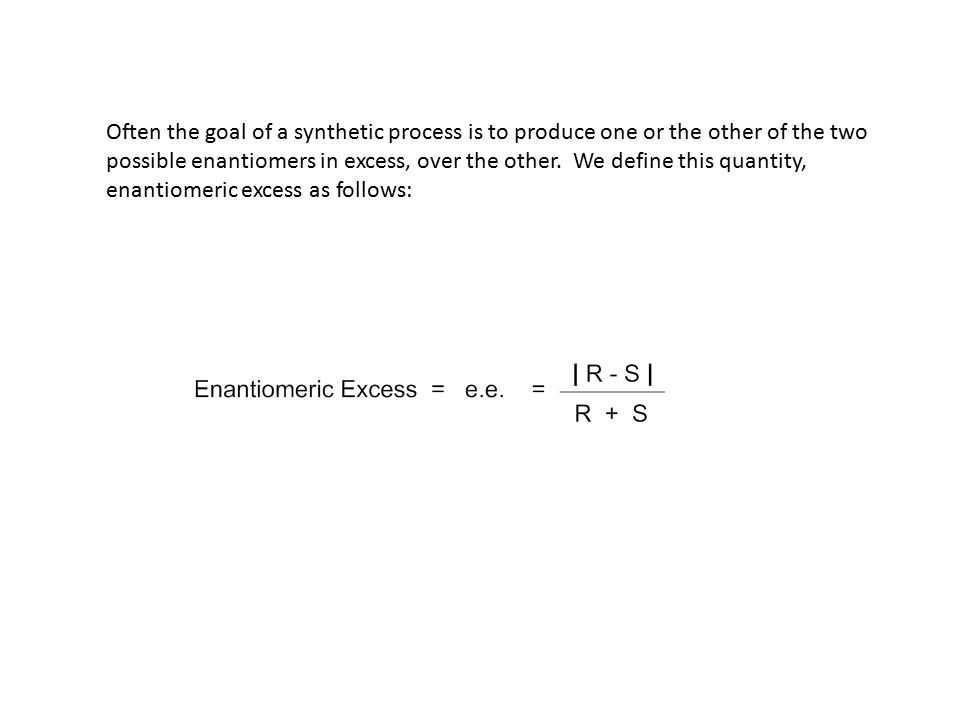 Often the goal of a synthetic process is to produce one or the other of the two possible enantiomers in excess, over the other. We define this quantit