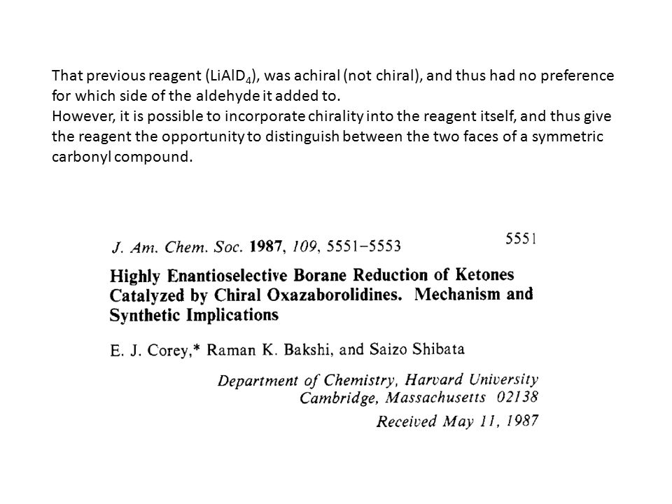 That previous reagent (LiAlD 4 ), was achiral (not chiral), and thus had no preference for which side of the aldehyde it added to.