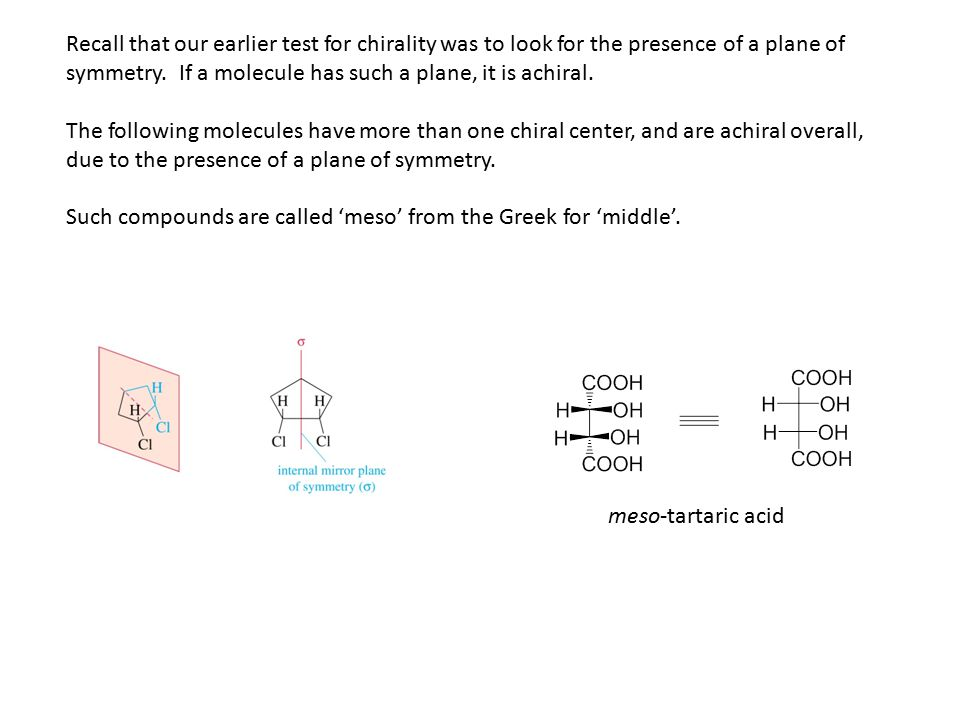 Recall that our earlier test for chirality was to look for the presence of a plane of symmetry. If a molecule has such a plane, it is achiral. The fol
