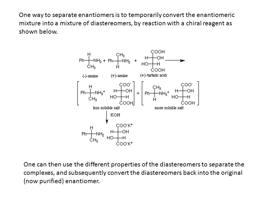One way to separate enantiomers is to temporarily convert the enantiomeric mixture into a mixture of diastereomers, by reaction with a chiral reagent