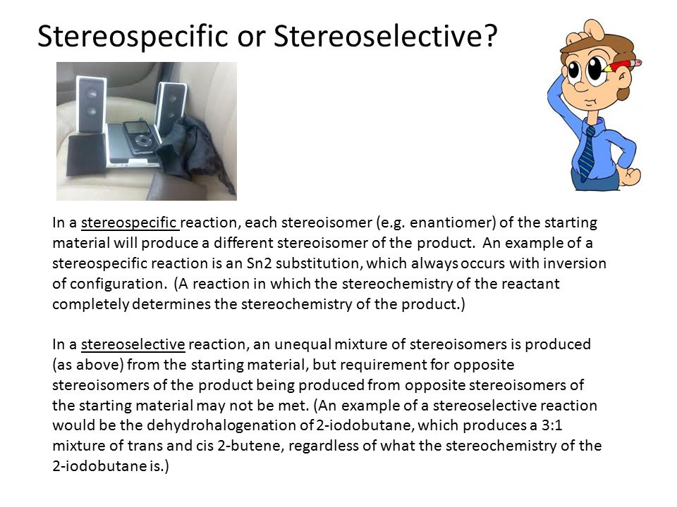Stereospecific or Stereoselective? In a stereospecific reaction, each stereoisomer (e.g. enantiomer) of the starting material will produce a different