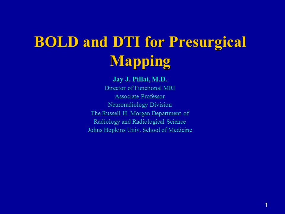 1 BOLD and DTI for Presurgical Mapping Jay J. Pillai, M.D.
