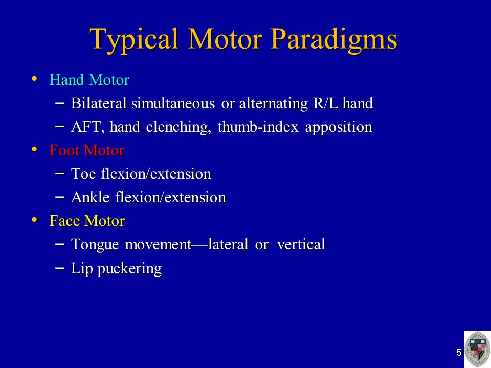 Typical Motor Paradigms Hand Motor Hand Motor – Bilateral simultaneous or alternating R/L hand – AFT, hand clenching, thumb-index apposition Foot Motor Foot Motor – Toe flexion/extension – Ankle flexion/extension Face Motor Face Motor – Tongue movement—lateral or vertical – Lip puckering 5