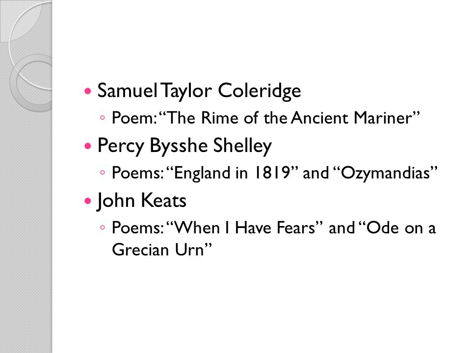 "Samuel Taylor Coleridge ◦ Poem: ""The Rime of the Ancient Mariner"" Percy Bysshe Shelley ◦ Poems: ""England in 1819"" and ""Ozymandias"" John Keats ◦ Poems:"