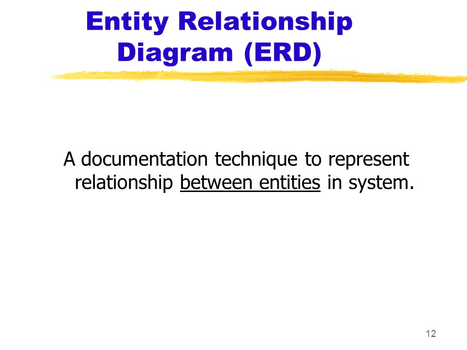 12 Entity Relationship Diagram (ERD) A documentation technique to represent relationship between entities in system.