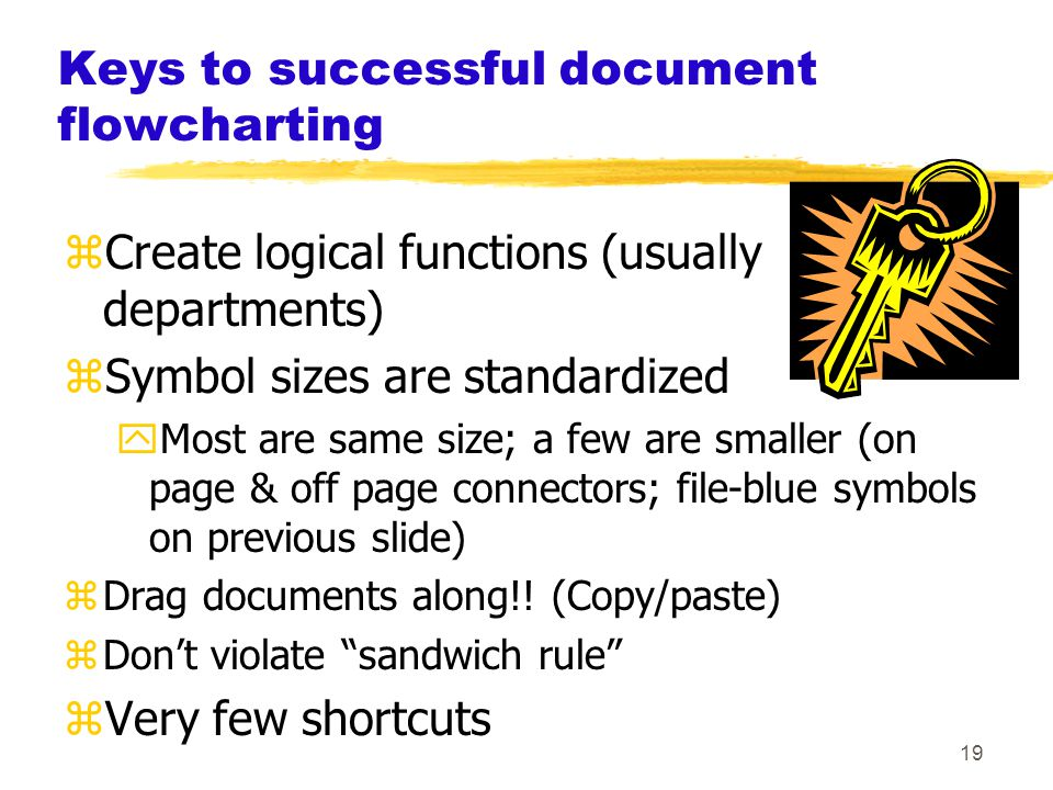 19 Keys to successful document flowcharting zCreate logical functions (usually departments) zSymbol sizes are standardized yMost are same size; a few are smaller (on page & off page connectors; file-blue symbols on previous slide) zDrag documents along!.