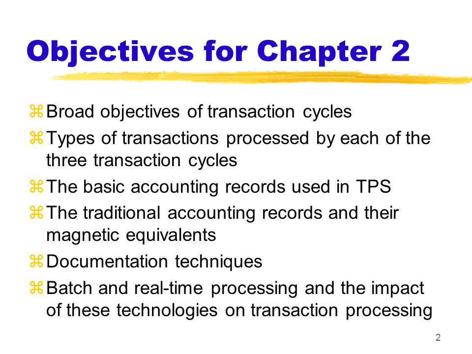 Objectives for Chapter 2  Broad objectives of transaction cycles  Types of transactions processed by each of the three transaction cycles  The basic accounting records used in TPS  The traditional accounting records and their magnetic equivalents  Documentation techniques  Batch and real-time processing and the impact of these technologies on transaction processing 2
