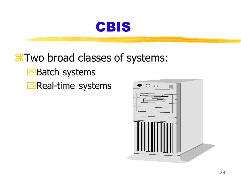 29 CBIS zTwo broad classes of systems: yBatch systems yReal-time systems