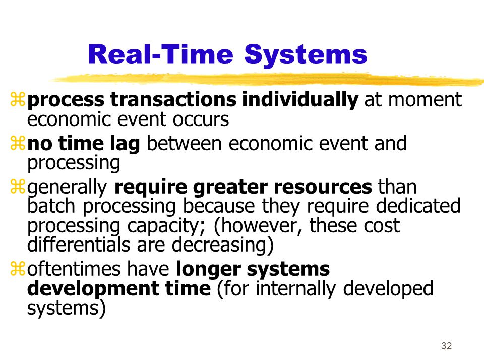 32 Real-Time Systems zprocess transactions individually at moment economic event occurs zno time lag between economic event and processing zgenerally require greater resources than batch processing because they require dedicated processing capacity; (however, these cost differentials are decreasing) zoftentimes have longer systems development time (for internally developed systems)