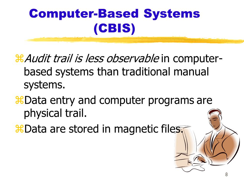 8 Computer-Based Systems (CBIS) zAudit trail is less observable in computer- based systems than traditional manual systems.