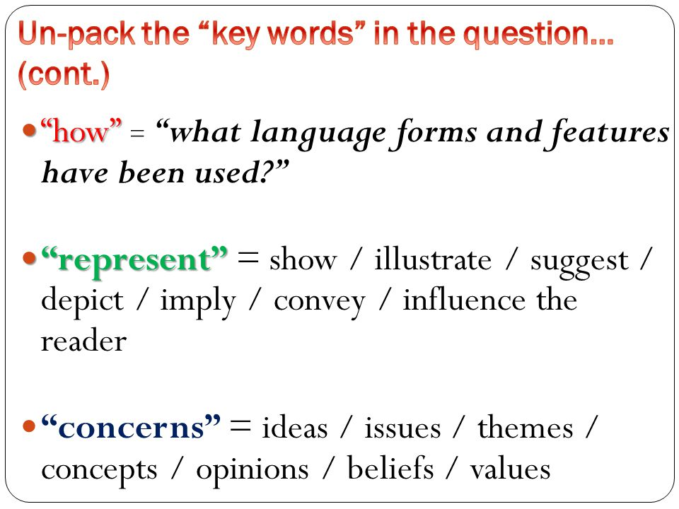 how how = what language forms and features have been used represent represent = show / illustrate / suggest / depict / imply / convey / influence the reader concerns = ideas / issues / themes / concepts / opinions / beliefs / values