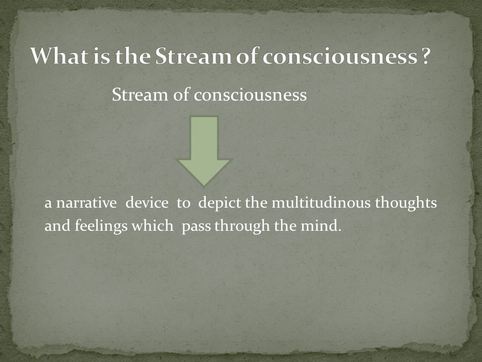 Stream of consciousness a narrative device to depict the multitudinous thoughts and feelings which pass through the mind.