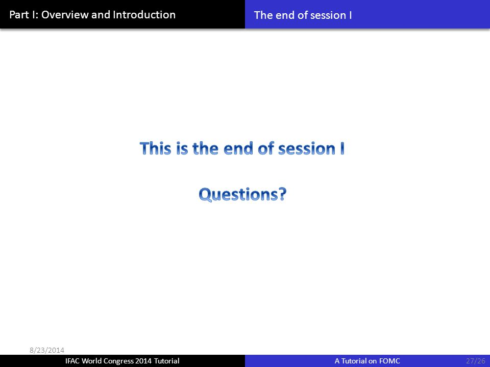 IFAC World Congress 2014 Tutorial A Tutorial on FOMC Part I: Overview and Introduction The end of session I 27/26 8/23/2014